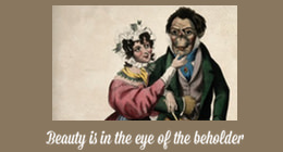 """Beauty is in the eye of the beholder"""