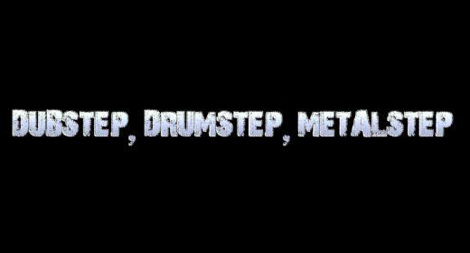 DUBSTEP, DRUMSTEP, METALSTEP
