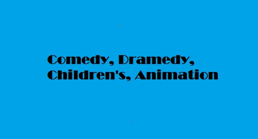 Comedy, Dramedy, Children's, Animation