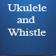 Ukulele and Whistle