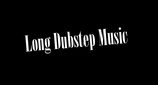 Long Dubstep Music