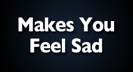 Makes You Feel Sad