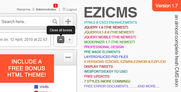 eziCMS an almost complete fresh CMS skin -     * HTML5 & CSS3 enhancements     * Valid HTML5     * Valid CSS 3     * jQuery 1.4.4 (the newest)     * jQueryUI 1.8.6 (the newest)     * modernizr 1.6 (the newest)     * Professional design     * Pre made elements/stuff     * Layerd PSD files     * Sliced PSD files     * 6 styles (more comming)     * Works in all major browsers     * jQuery UI Autocomplete     * jQuery UI dialogs     * jQuery UI Progressbar     * jQuery UI slider     * jQuery UI tabs     * jQuery UI datepicker     * Custom form styling     * CSS3 buttons     * PIE     * Easy to customise     * Dropdown menu     * Login     * Tablesortner     * 34 types of graphs available     * Mass toggle radio buttons     * Tooltips     * jQuery WYSIWYG editor     * 23 custom messages/dialogs     * jQuery animations     * Free updates     * jQuery lightbox with 5 styles     * Good service and friendly help     * Good documentation     * Display tweets