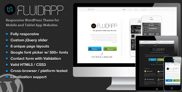 FluidApp - Responsive Mobile App WordPress Theme - FluidApp is a sleek, responsive WordPress theme for Mobile, iPad and Tablet apps.   Coded using the latest HTML5 and CSS3 standards, choose from iPhone, Android, Windows, Nexus and/or Blackberry and simply upload your own screenshots! FluidApp includes the light and dark version, custom jQuery homepage slider, 8 unique page layouts, screenshot gallery, change-log page, icon picker, blog and real-time Google font picker. All this with awesome support!