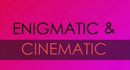 Enigmatic & Cinematic