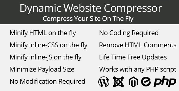 Dynamic Website Compressor Compress Your Site The Fly Minify HTML the fly Coding Required Minify the fly Remove HTML Comments Minify the fly Life Time Free Updates Minimize Payload Size Works with any PHP script Modification Required 1131 php