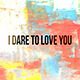 I Dare To Love You